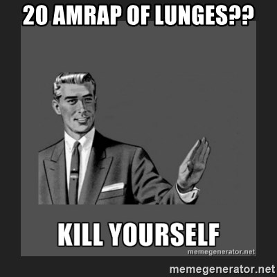 kill yourself guy - 20 AMRAP OF LUNGES??