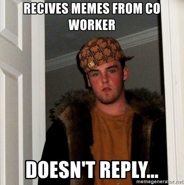 Scumbag Steve - Recives memes from co worker doesn't reply...