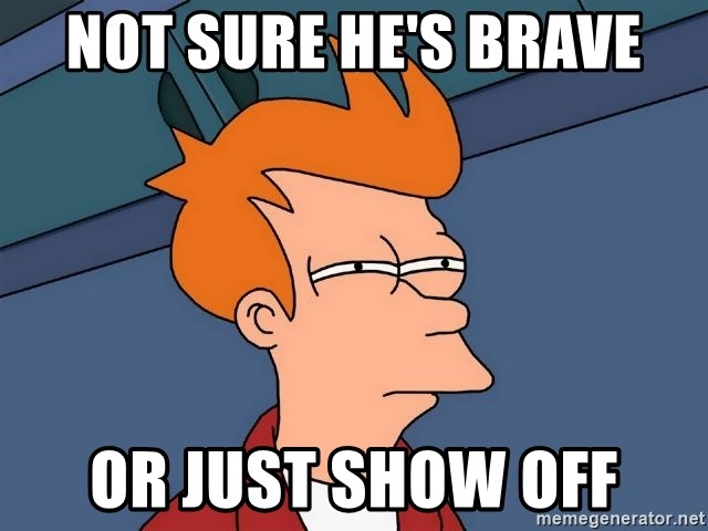 Futurama Fry - NOT SURE HE'S BRAVE OR JUST SHOW OFF