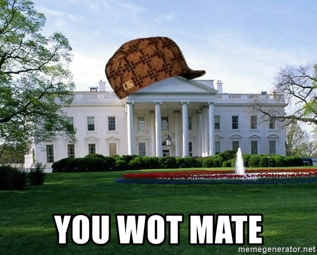 scumbag whitehouse -  YOU WOT MATE
