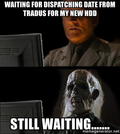 Waiting For - waiting for dispatching date from tradus for my New HDD still waiting.......