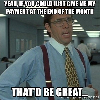Yeah that'd be great... - Yeah, if you could just give me my payment at the end of the month that'd be great...