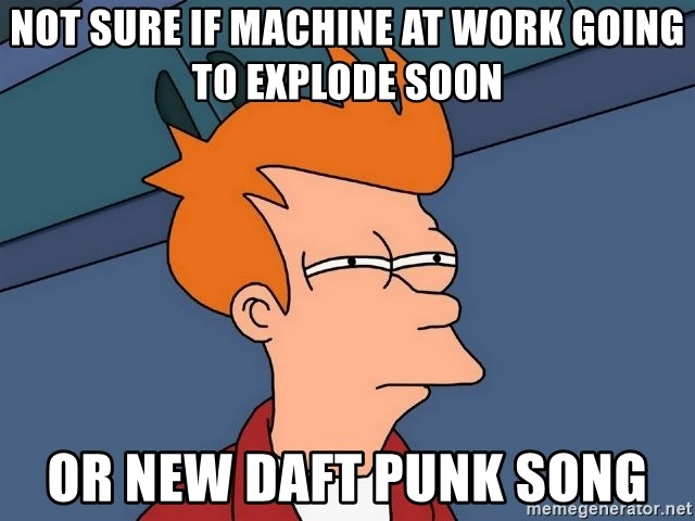Futurama Fry - NOT SURE IF MACHINE AT WORK GOING TO EXPLODE SOON OR NEW DAFT PUNK SONG