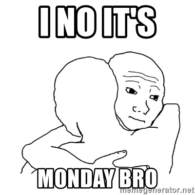 I know that feel bro blank - I NO IT'S  MONDAY BRO