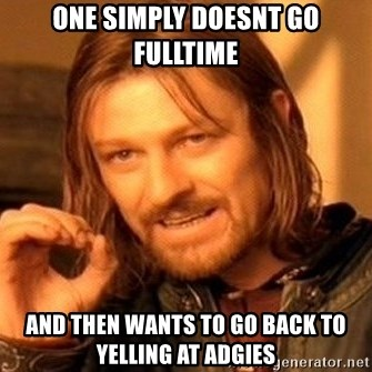 One Does Not Simply - One simply doesnt go fulltime and then wants to go back to yelling at adgies