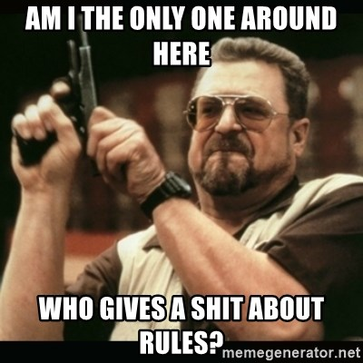 am i the only one around here - am i the only one around here who gives a shit about rules?