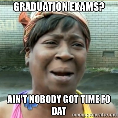 Ain't Nobody got time fo that - Graduation exams? Ain't nobody got time fo dat