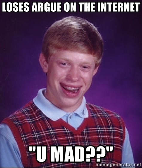 "Bad Luck Brian - loses argue on the internet ""u mad??"""