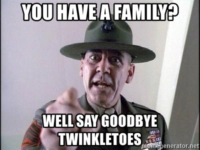 Military logic - you have a family? WELl say goodbye twinkletoes