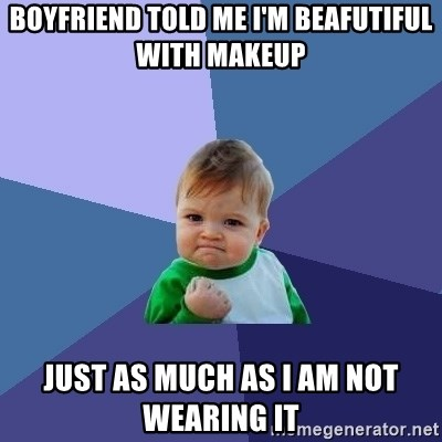 Success Kid - boyfriend told me i'm beafutiful with makeup just as much as i am not wearing it