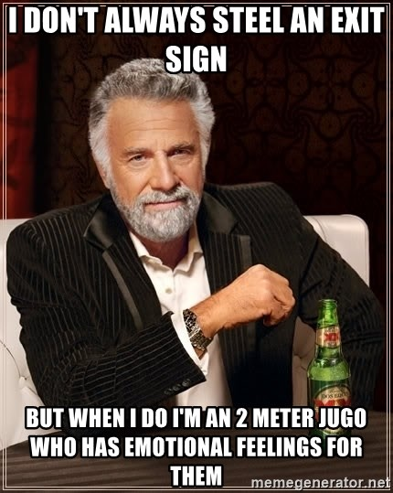 The Most Interesting Man In The World - I don't always Steel an Exit sign   But when i do i'm an 2 Meter Jugo who has emotional Feelings for Them