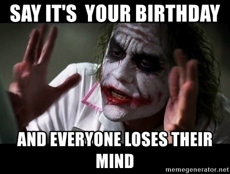 joker mind loss - Say it's  your birthday  and everyone loses their mind