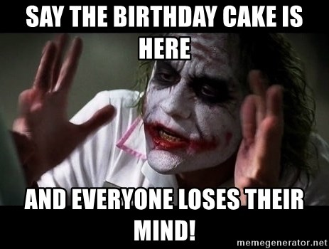 joker mind loss - say the birthday cake is here and everyone loses their mind!
