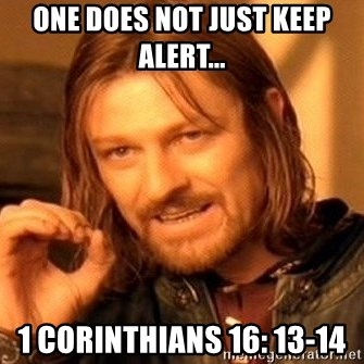 One Does Not Simply - One does not just keep alert... 1 Corinthians 16: 13-14