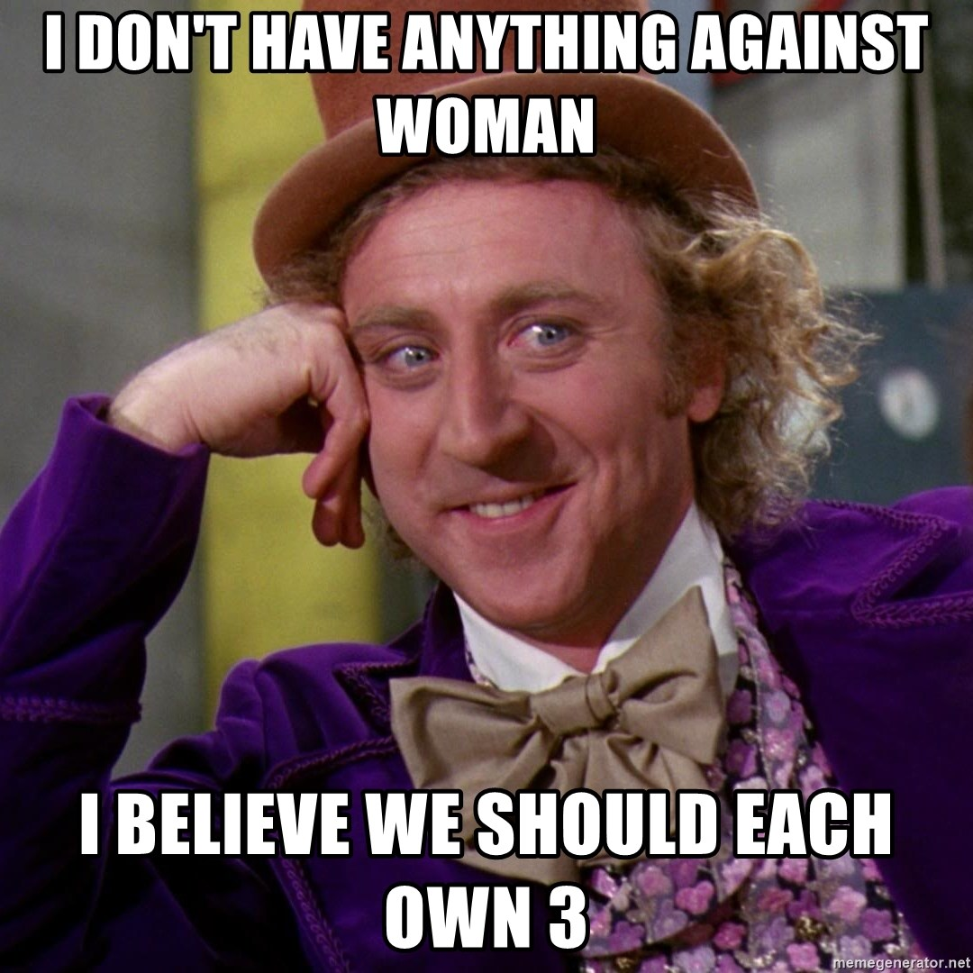 Willy Wonka - I don't have anything against woman I believe we should each own 3