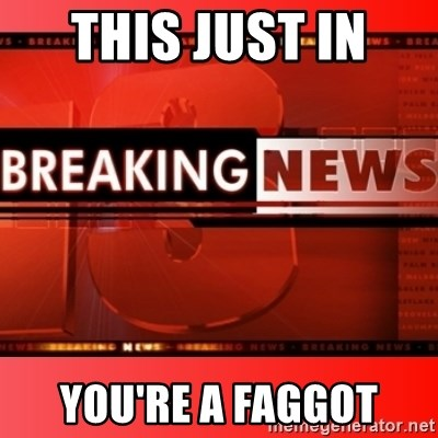 This breaking news meme - This just in  you're a faggot