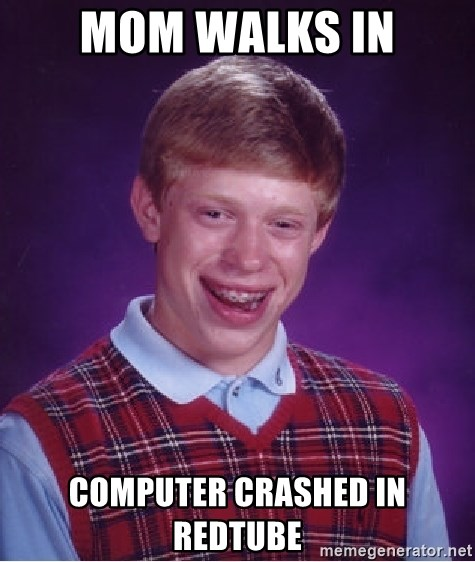 Bad Luck Brian - mom walks in computer crashed in redtube
