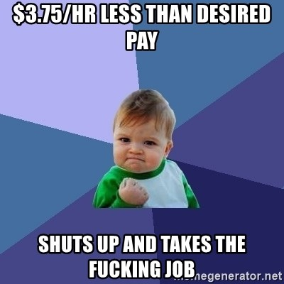 Success Kid - $3.75/hr less than desired pay Shuts up and takes the fucking job