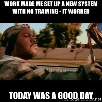 Ice Cube- Today was a Good day - Work made me set up a new system with no training - it worked Today was a good day