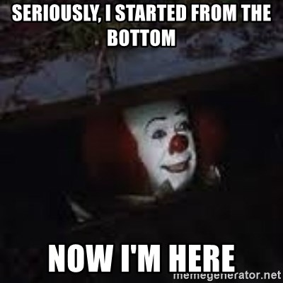 Pennywise the creepy sewer clown. - Seriously, I started from the bottom Now I'm here