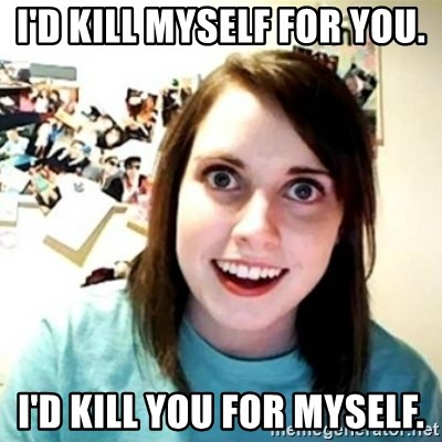 Overly Attached Girlfriend creepy - I'd kill myself for you. I'd kill you for myself.
