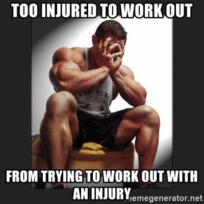 gym problems - Too injured to work out From trying to work out with an injury