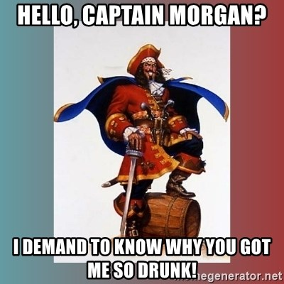 CaptainMorgan - Hello, Captain Morgan? I demand to know why you got me so drunk!