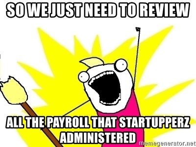 X ALL THE THINGS - So we just need to review all the payroll that startupperz administered