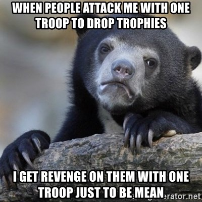Confession Bear - When people attack me with one troop to drop trophies I get revenge on them with one troop just to be mean