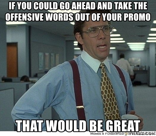 That would be great - if you could go ahead and take the offensive words out of your promo that would be great