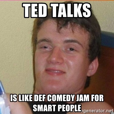 High 10 guy - Ted Talks  is like def comedy jam for smart people