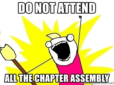 X ALL THE THINGS - Do not attend all the chapter assembly