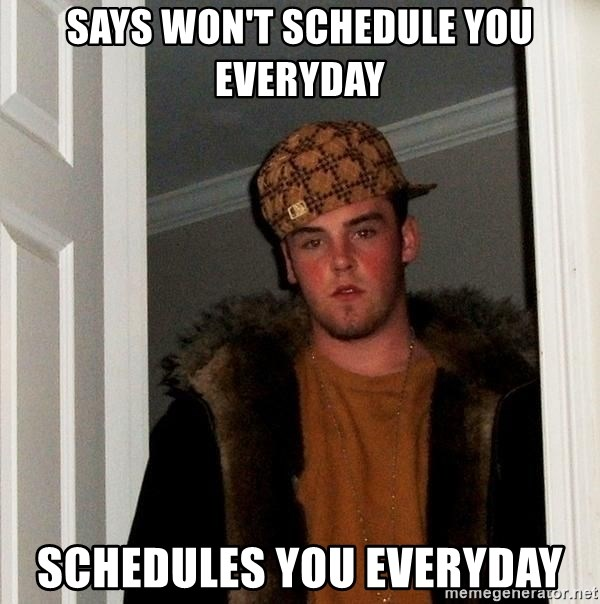 Scumbag Steve - Says won't schedule you everyday Schedules you everyday