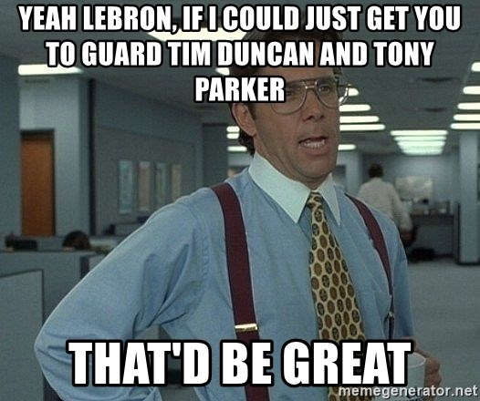Office Space That Would Be Great - Yeah Lebron, if I could just get you to guard Tim Duncan and Tony Parker That'd be great