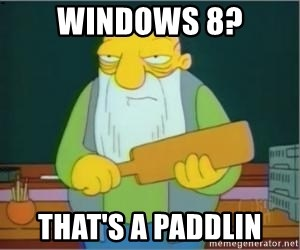 Thats a paddlin - Windows 8? That's a paddlin