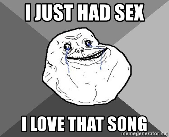 Forever Alone - i just had sex i love that song