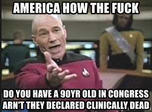 Captain Picard - America how the fuck do you have a 90yr old in congress arn't they declared clinically dead