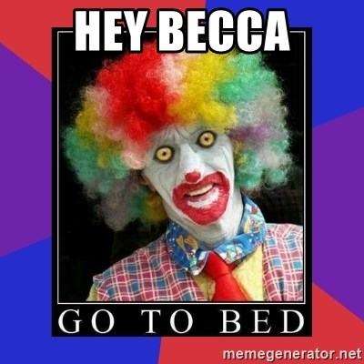 go to bed clown  - Hey Becca