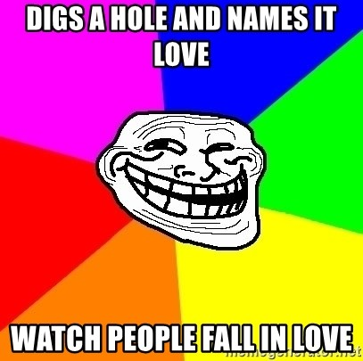 Trollface - Digs a hole and names it love Watch people fall in love