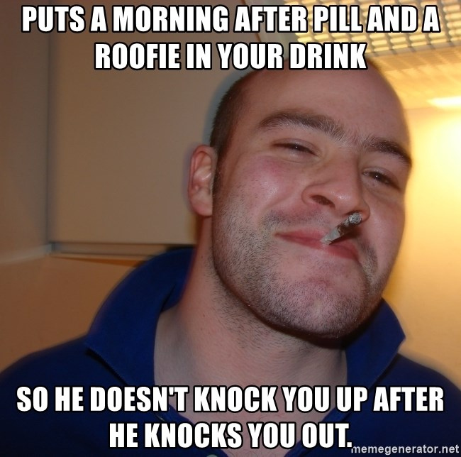 Good Guy Greg - puts a morning after pill and a roofie in your drink so he doesn't knock you up after he knocks you out.
