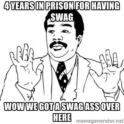 uy si uy si uy - 4 YEARS IN PRISON FOR HAVING SWAG  WOW WE GOT A SWAG ASS OVER HERE
