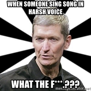 Tim Cook Time - When someone sing song in harsh Voice what the F***.???