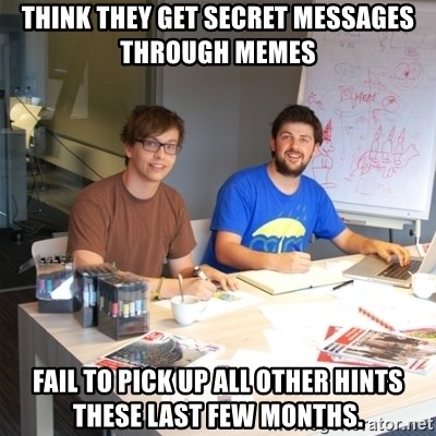 Naive Junior Creatives - think they get secret messages through memes fail to pick up all other hints these last few months.