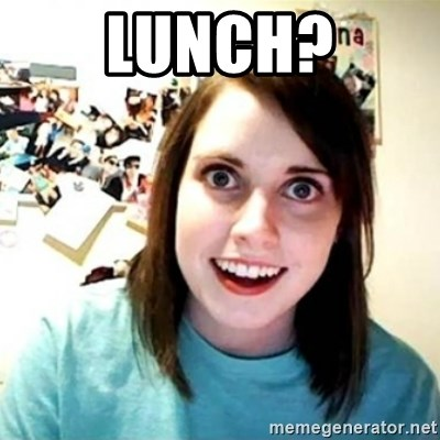 Overly Attached Girlfriend creepy - Lunch?