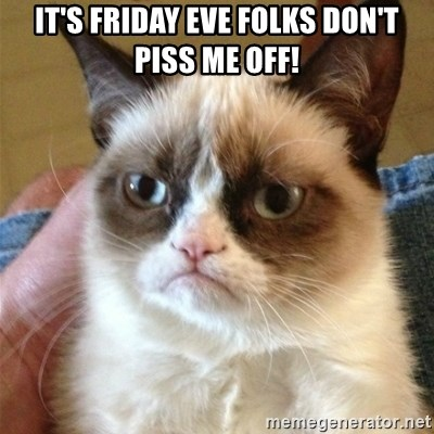 Grumpy Cat  - it's friday eve folks don't piss me off!