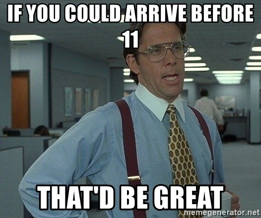 That'd be great guy - If you could arrive before 11 That'd be great