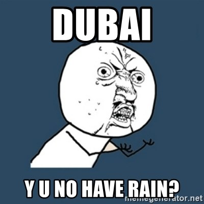 y u no work - Dubai Y U NO HAVE RAIN?