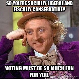 Willy Wonka - So you're socially liberal and fiscally conservative? Voting must be so much fun for you.