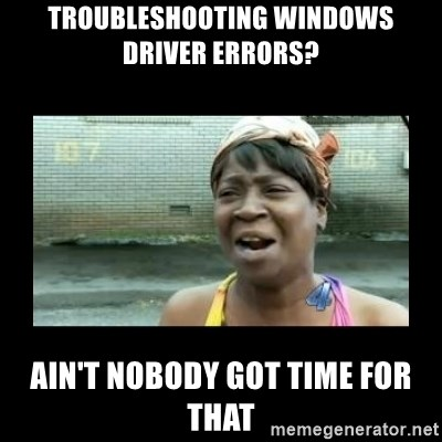 Nobody ain´t got time for that - Troubleshooting Windows driver errors? ain't nobody got time for that