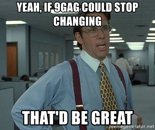 That'd be great guy - Yeah, if 9gag could stop changing That'd be great